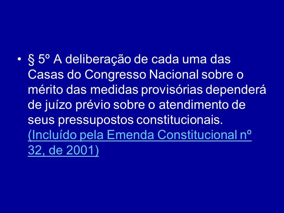 § 5º A deliberação de cada uma das Casas do Congresso Nacional sobre o mérito das medidas provisórias dependerá de juízo prévio sobre o atendimento de seus pressupostos constitucionais.