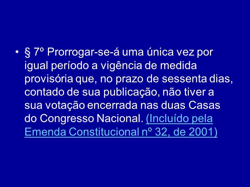 § 7º Prorrogar-se-á uma única vez por igual período a vigência de medida provisória que, no prazo de sessenta dias, contado de sua publicação, não tiver a sua votação encerrada nas duas Casas do Congresso Nacional.