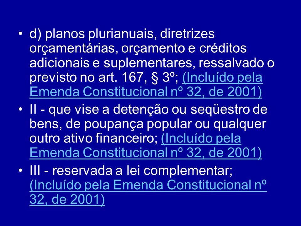 d) planos plurianuais, diretrizes orçamentárias, orçamento e créditos adicionais e suplementares, ressalvado o previsto no art. 167, § 3º; (Incluído pela Emenda Constitucional nº 32, de 2001)