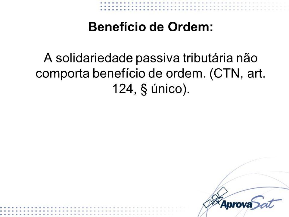 Benefício de Ordem: A solidariedade passiva tributária não comporta benefício de ordem.