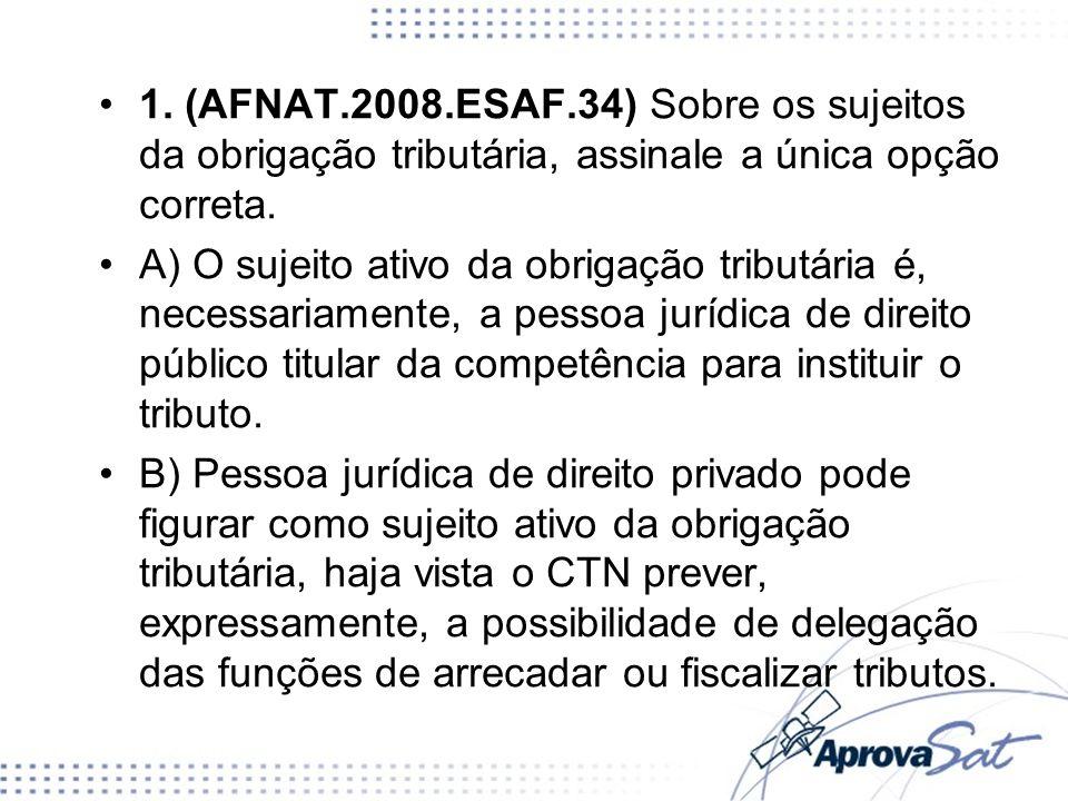 1. (AFNAT.2008.ESAF.34) Sobre os sujeitos da obrigação tributária, assinale a única opção correta.