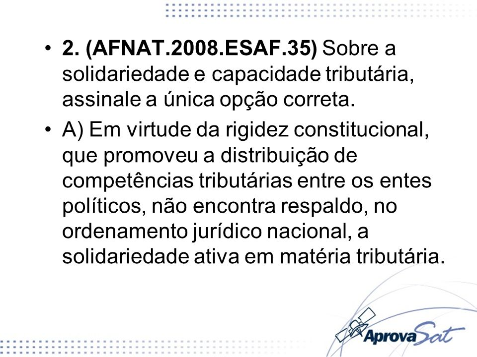 2. (AFNAT.2008.ESAF.35) Sobre a solidariedade e capacidade tributária, assinale a única opção correta.