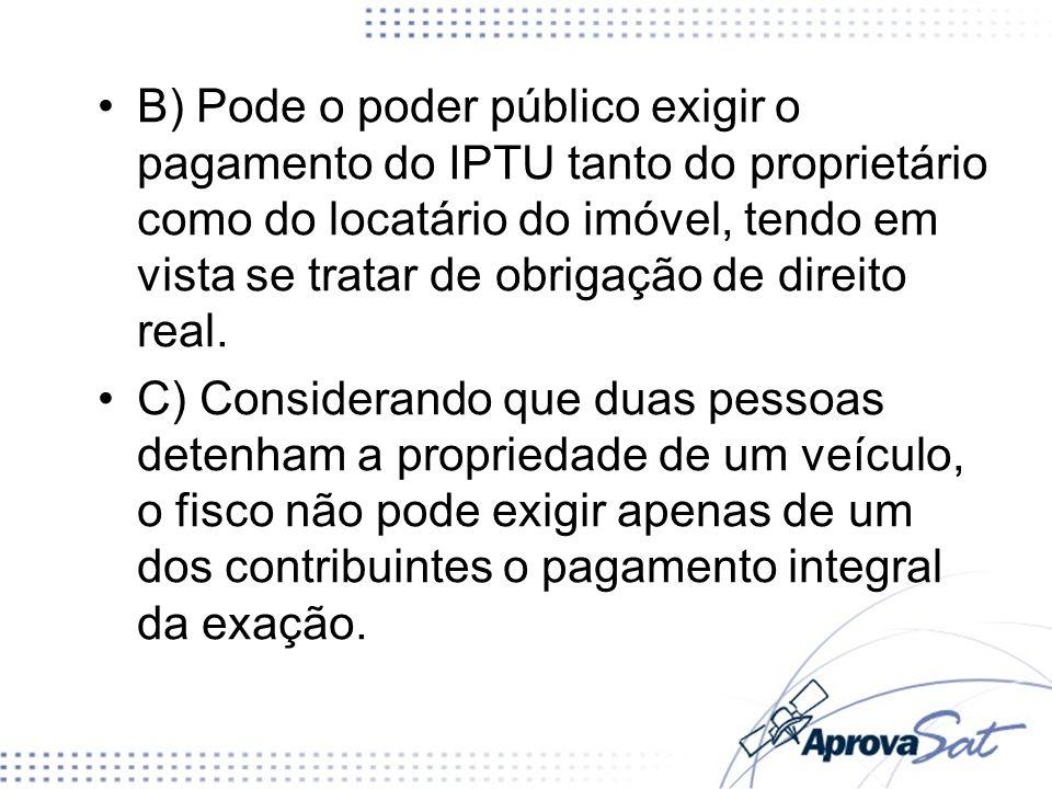 B) Pode o poder público exigir o pagamento do IPTU tanto do proprietário como do locatário do imóvel, tendo em vista se tratar de obrigação de direito real.