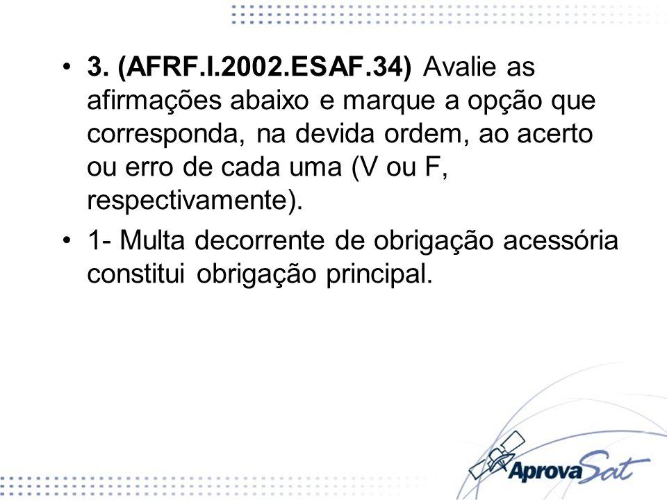 3. (AFRF.I.2002.ESAF.34) Avalie as afirmações abaixo e marque a opção que corresponda, na devida ordem, ao acerto ou erro de cada uma (V ou F, respectivamente).