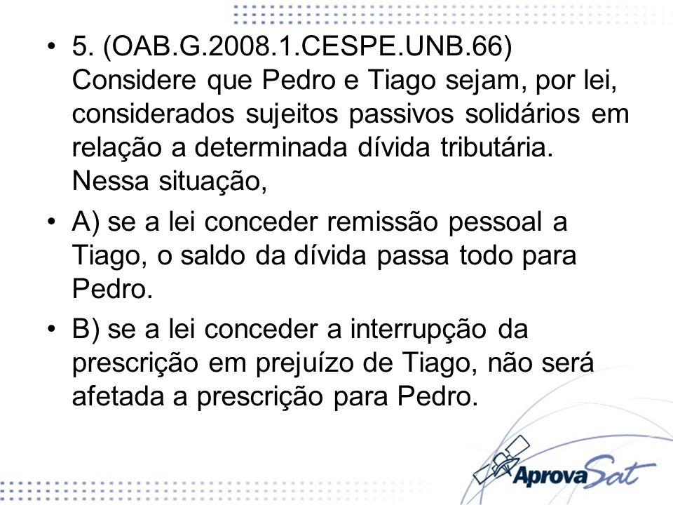 5. (OAB.G.2008.1.CESPE.UNB.66) Considere que Pedro e Tiago sejam, por lei, considerados sujeitos passivos solidários em relação a determinada dívida tributária. Nessa situação,