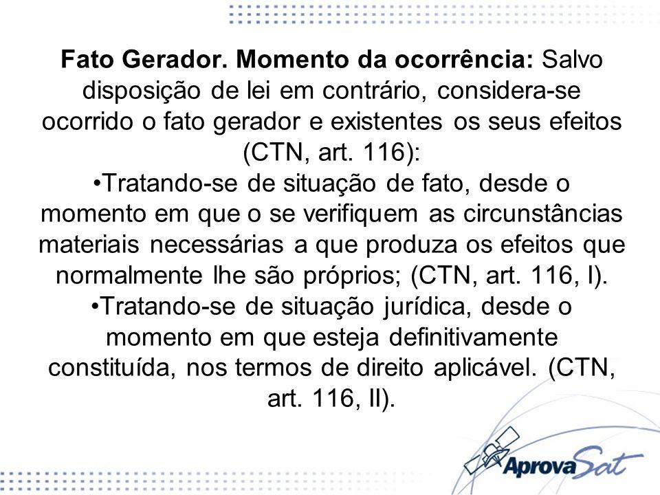 Fato Gerador. Momento da ocorrência: Salvo disposição de lei em contrário, considera-se ocorrido o fato gerador e existentes os seus efeitos (CTN, art. 116):