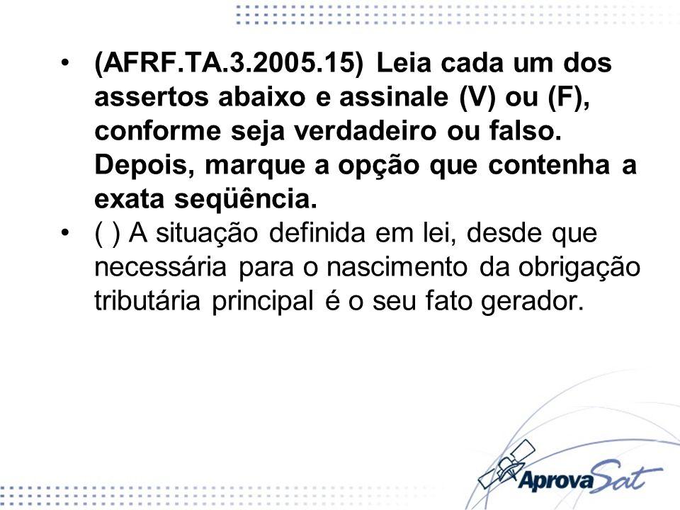 (AFRF.TA.3.2005.15) Leia cada um dos assertos abaixo e assinale (V) ou (F), conforme seja verdadeiro ou falso. Depois, marque a opção que contenha a exata seqüência.