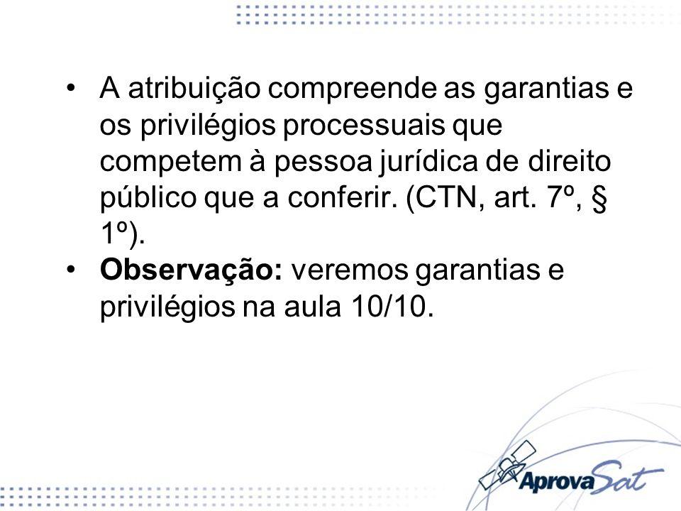 A atribuição compreende as garantias e os privilégios processuais que competem à pessoa jurídica de direito público que a conferir. (CTN, art. 7º, § 1º).