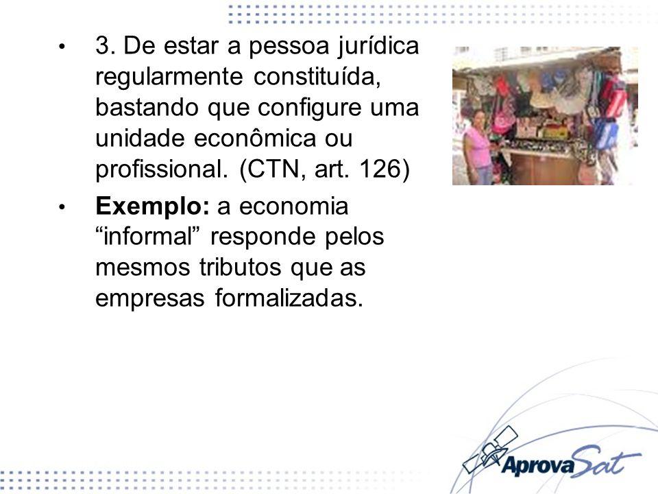 3. De estar a pessoa jurídica regularmente constituída, bastando que configure uma unidade econômica ou profissional. (CTN, art. 126)