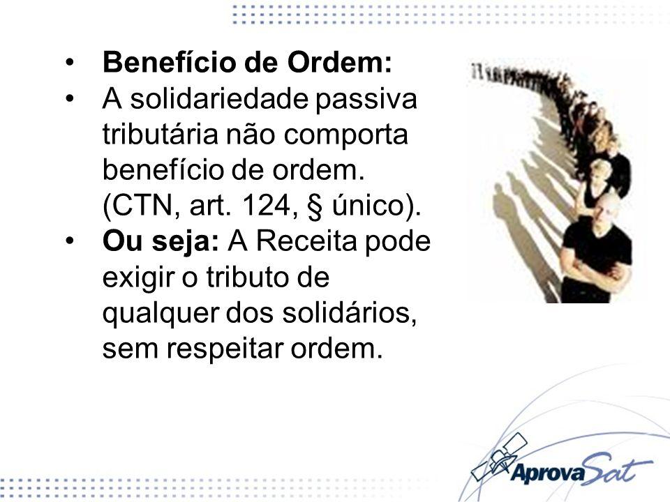 Benefício de Ordem: A solidariedade passiva tributária não comporta benefício de ordem. (CTN, art. 124, § único).