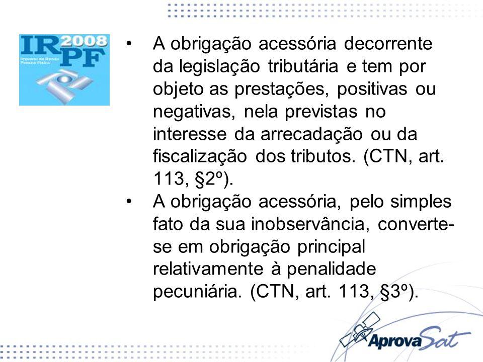 A obrigação acessória decorrente da legislação tributária e tem por objeto as prestações, positivas ou negativas, nela previstas no interesse da arrecadação ou da fiscalização dos tributos. (CTN, art. 113, §2º).