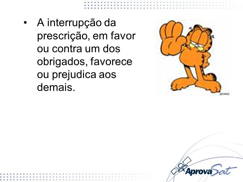 A interrupção da prescrição, em favor ou contra um dos obrigados, favorece ou prejudica aos demais.
