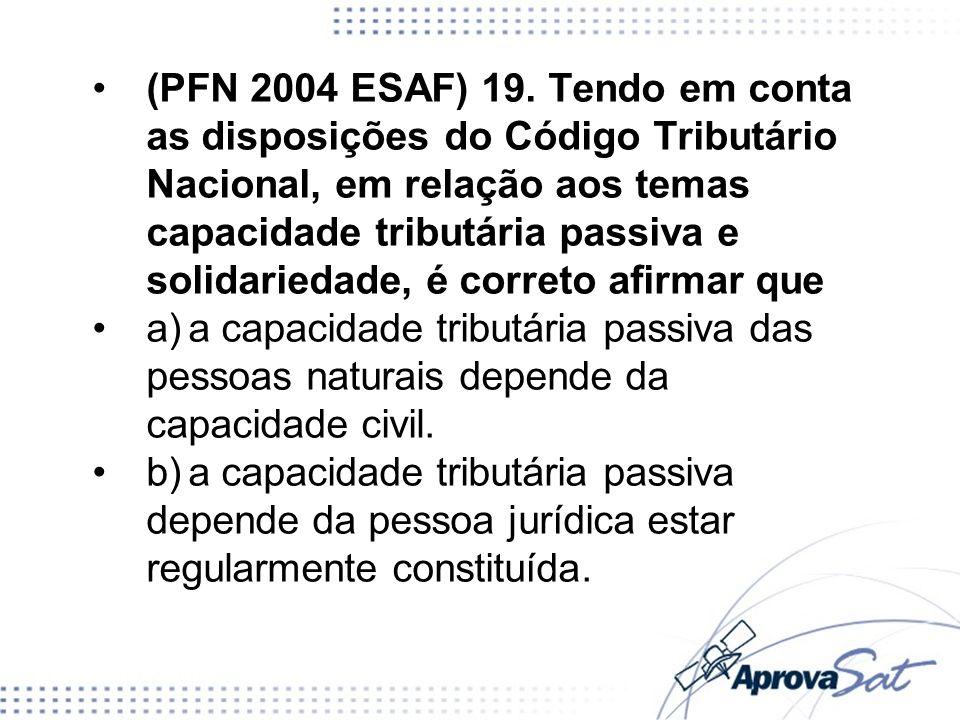 (PFN 2004 ESAF) 19. Tendo em conta as disposições do Código Tributário Nacional, em relação aos temas capacidade tributária passiva e solidariedade, é correto afirmar que