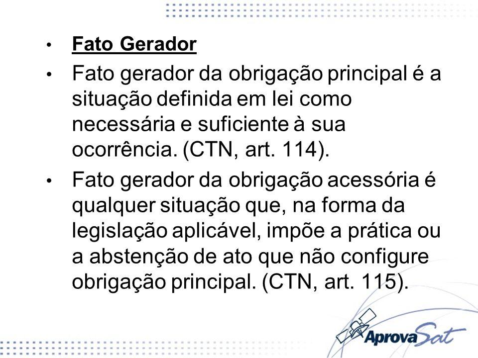 Fato Gerador Fato gerador da obrigação principal é a situação definida em lei como necessária e suficiente à sua ocorrência. (CTN, art. 114).