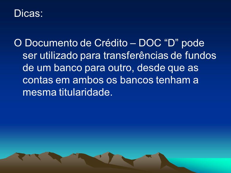 Dicas: O Documento de Crédito – DOC D pode ser utilizado para transferências de fundos de um banco para outro, desde que as contas em ambos os bancos tenham a mesma titularidade.