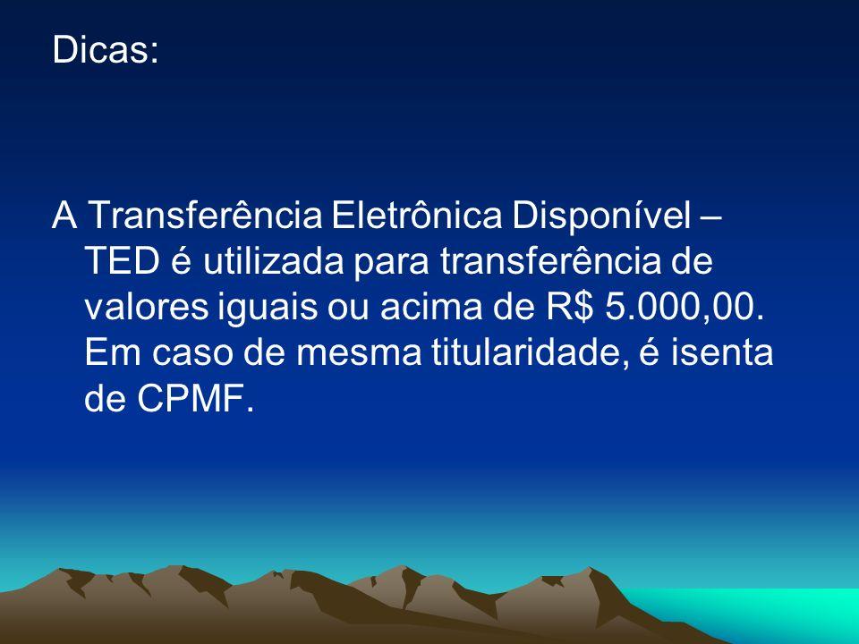 Dicas: A Transferência Eletrônica Disponível – TED é utilizada para transferência de valores iguais ou acima de R$ 5.000,00.