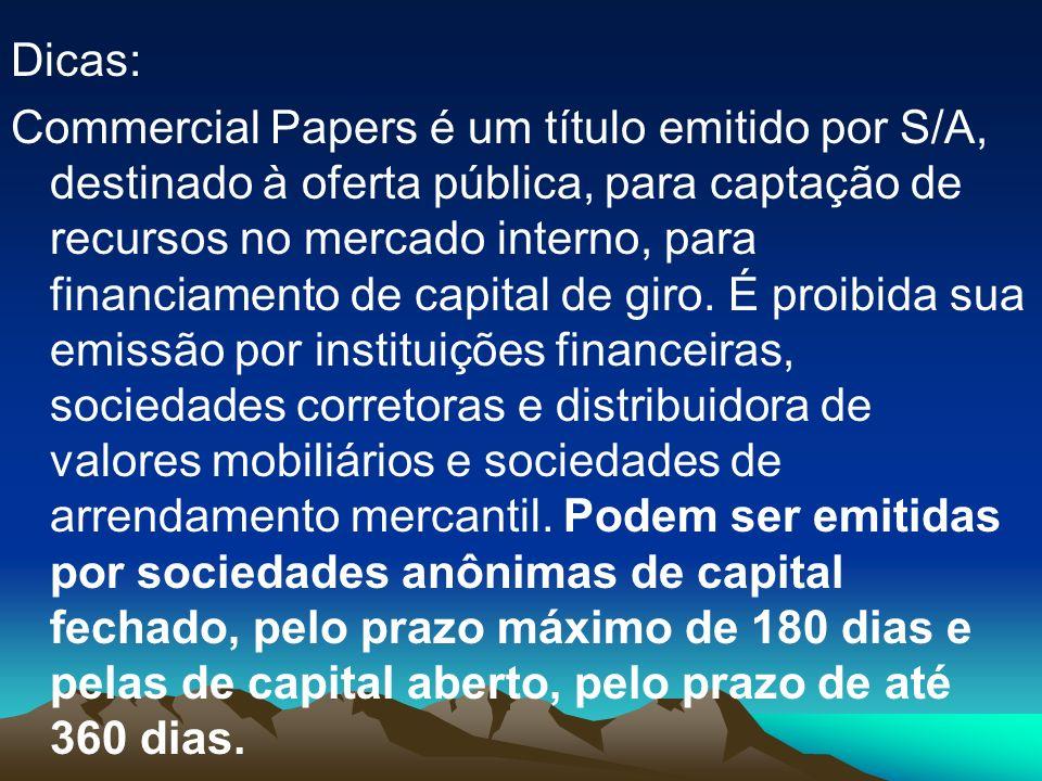 Dicas: Commercial Papers é um título emitido por S/A, destinado à oferta pública, para captação de recursos no mercado interno, para financiamento de capital de giro.