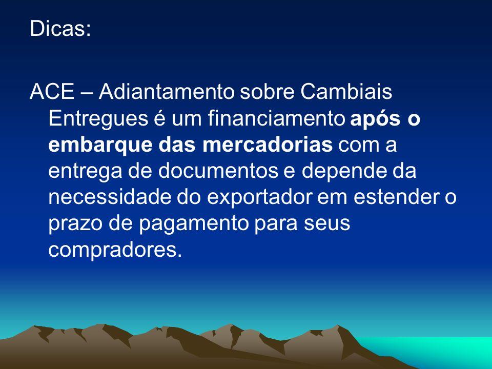 Dicas: ACE – Adiantamento sobre Cambiais Entregues é um financiamento após o embarque das mercadorias com a entrega de documentos e depende da necessidade do exportador em estender o prazo de pagamento para seus compradores.