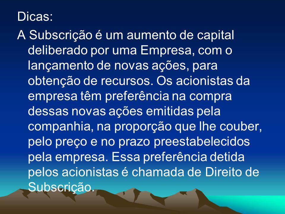 Dicas: A Subscrição é um aumento de capital deliberado por uma Empresa, com o lançamento de novas ações, para obtenção de recursos.