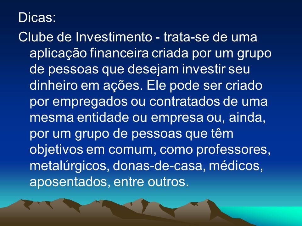 Dicas: Clube de Investimento - trata-se de uma aplicação financeira criada por um grupo de pessoas que desejam investir seu dinheiro em ações.