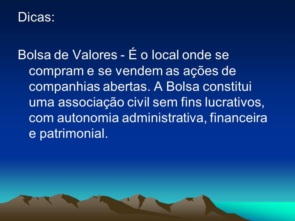 Dicas: Bolsa de Valores - É o local onde se compram e se vendem as ações de companhias abertas.