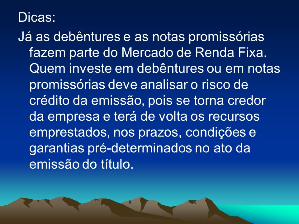 Dicas: Já as debêntures e as notas promissórias fazem parte do Mercado de Renda Fixa.