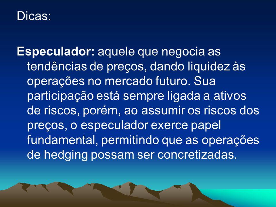 Dicas: Especulador: aquele que negocia as tendências de preços, dando liquidez às operações no mercado futuro.
