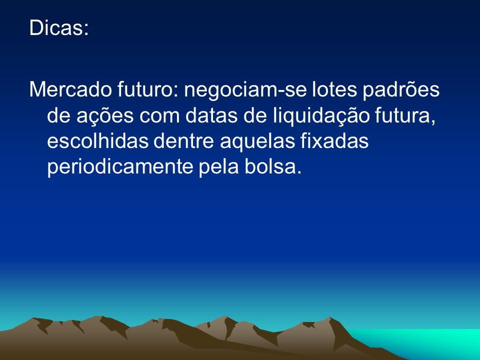 Dicas: Mercado futuro: negociam-se lotes padrões de ações com datas de liquidação futura, escolhidas dentre aquelas fixadas periodicamente pela bolsa.