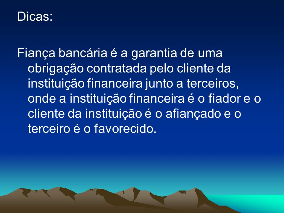 Dicas: Fiança bancária é a garantia de uma obrigação contratada pelo cliente da instituição financeira junto a terceiros, onde a instituição financeira é o fiador e o cliente da instituição é o afiançado e o terceiro é o favorecido.