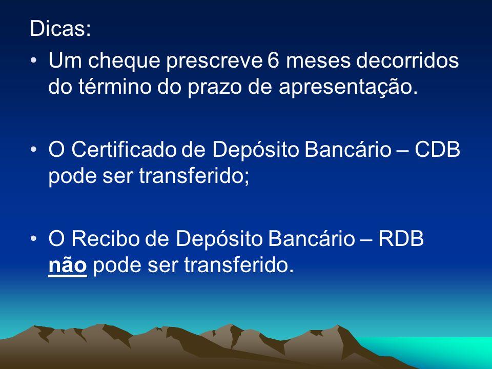 Dicas: Um cheque prescreve 6 meses decorridos do término do prazo de apresentação. O Certificado de Depósito Bancário – CDB pode ser transferido;
