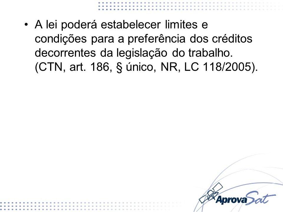 A lei poderá estabelecer limites e condições para a preferência dos créditos decorrentes da legislação do trabalho. (CTN, art. 186, § único, NR, LC 118/2005).