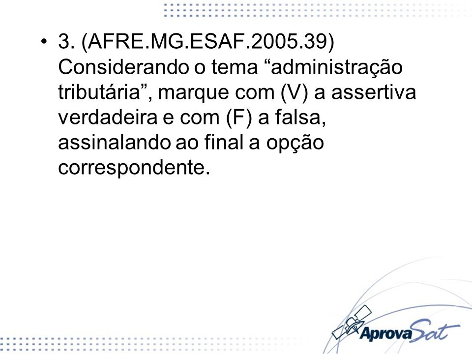 3. (AFRE.MG.ESAF.2005.39) Considerando o tema administração tributária , marque com (V) a assertiva verdadeira e com (F) a falsa, assinalando ao final a opção correspondente.