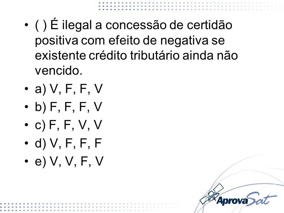 ( ) É ilegal a concessão de certidão positiva com efeito de negativa se existente crédito tributário ainda não vencido.