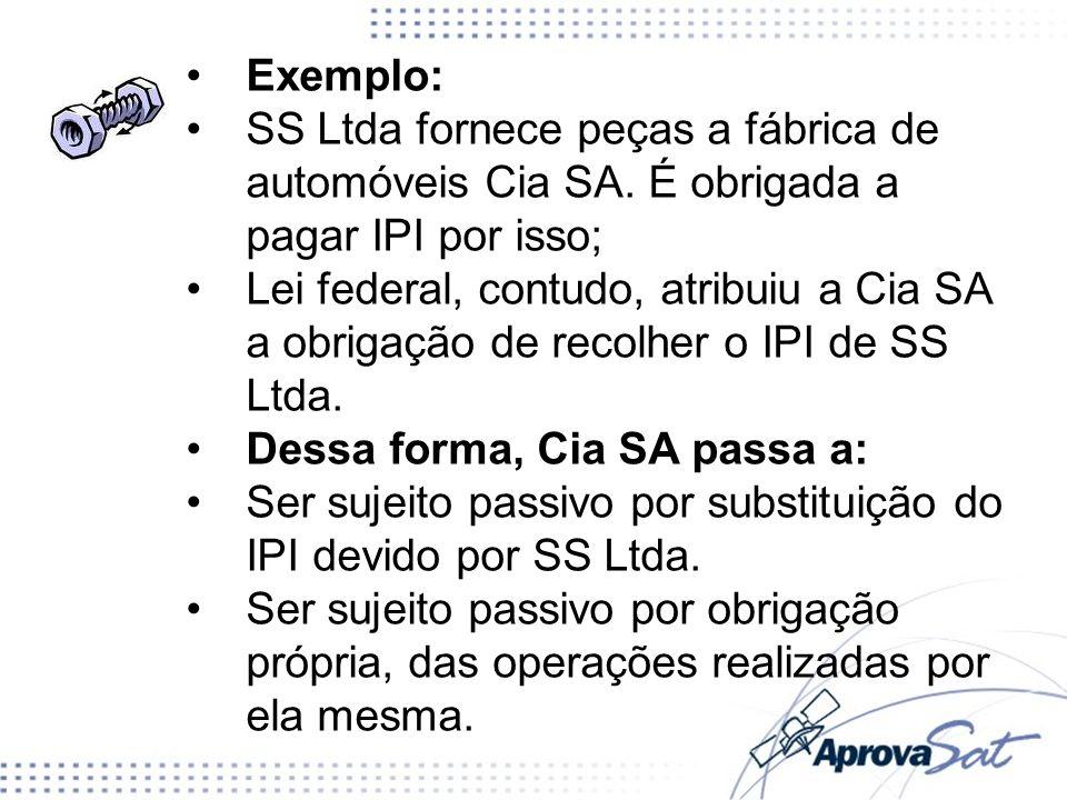 Exemplo:SS Ltda fornece peças a fábrica de automóveis Cia SA. É obrigada a pagar IPI por isso;