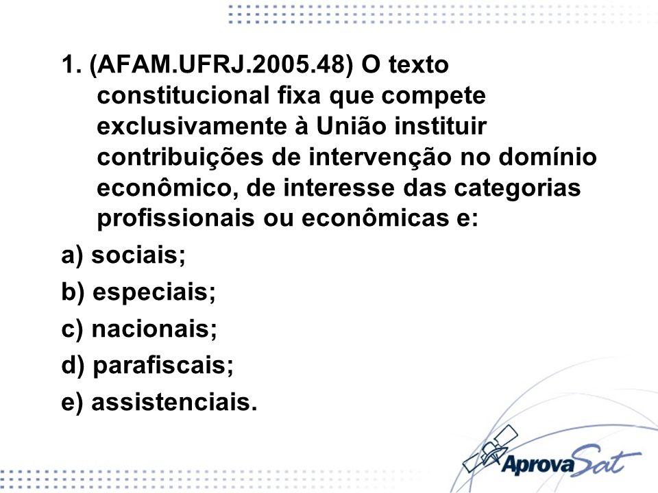 1. (AFAM.UFRJ.2005.48) O texto constitucional fixa que compete exclusivamente à União instituir contribuições de intervenção no domínio econômico, de interesse das categorias profissionais ou econômicas e: