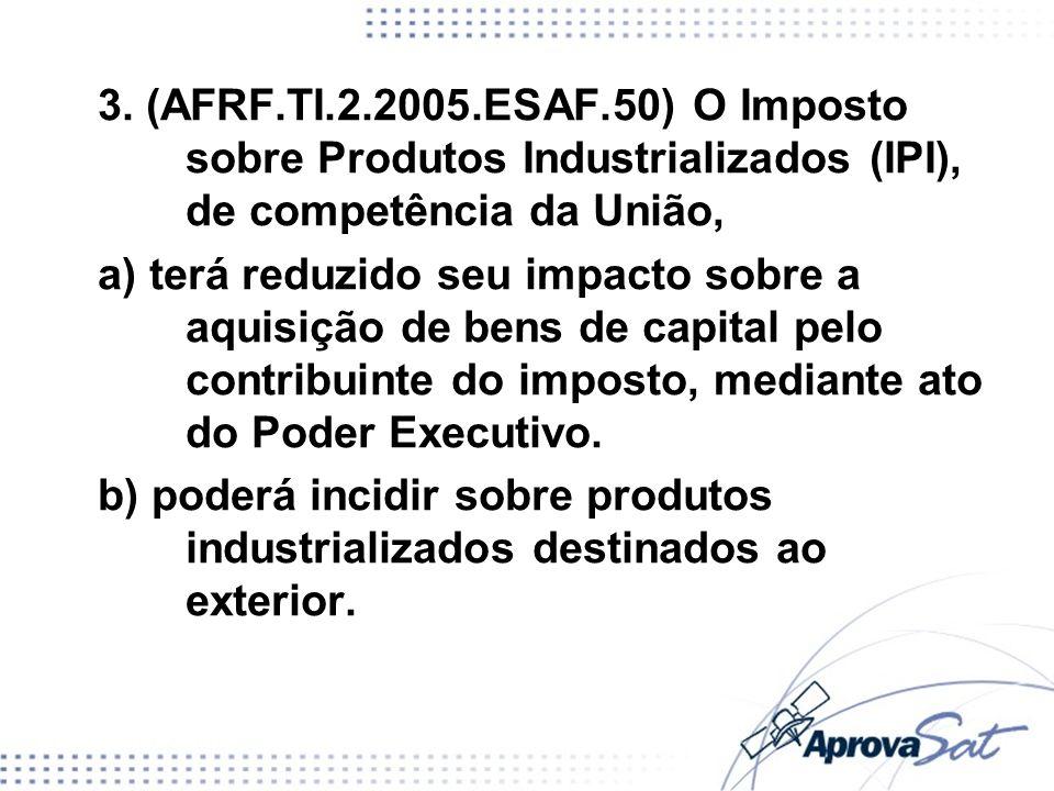 3. (AFRF.TI.2.2005.ESAF.50) O Imposto sobre Produtos Industrializados (IPI), de competência da União,