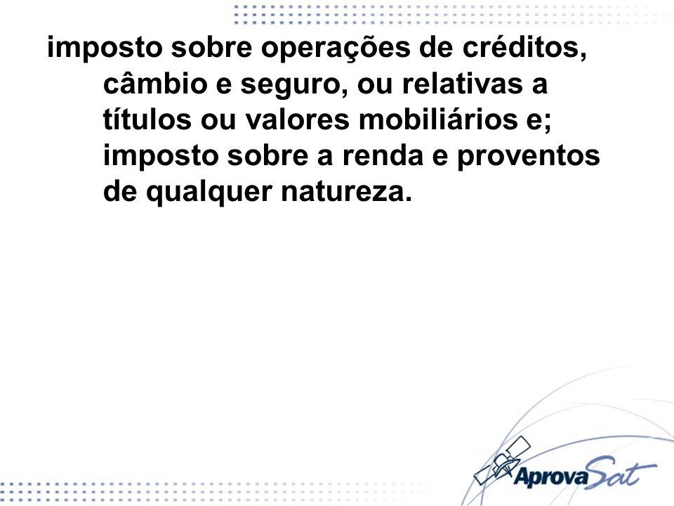 imposto sobre operações de créditos, câmbio e seguro, ou relativas a títulos ou valores mobiliários e; imposto sobre a renda e proventos de qualquer natureza.