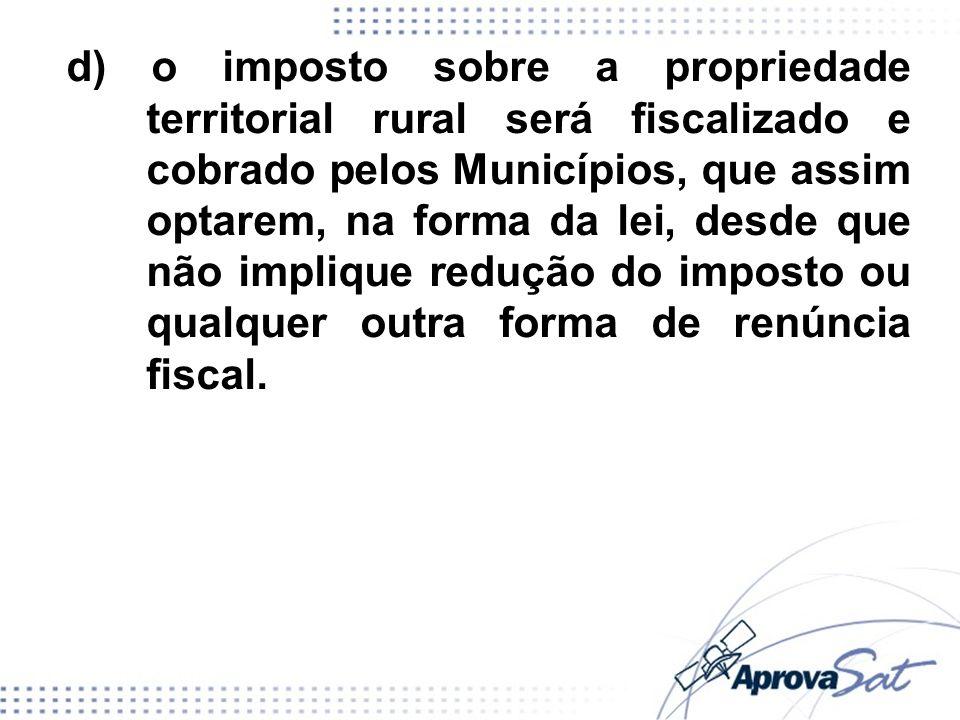 d) o imposto sobre a propriedade territorial rural será fiscalizado e cobrado pelos Municípios, que assim optarem, na forma da lei, desde que não implique redução do imposto ou qualquer outra forma de renúncia fiscal.