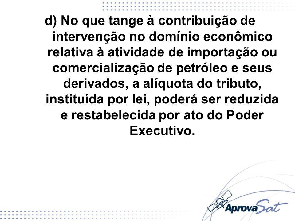 d) No que tange à contribuição de intervenção no domínio econômico relativa à atividade de importação ou comercialização de petróleo e seus derivados, a alíquota do tributo, instituída por lei, poderá ser reduzida e restabelecida por ato do Poder Executivo.