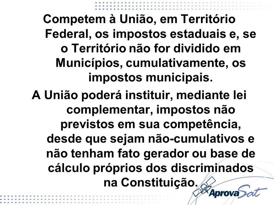 Competem à União, em Território Federal, os impostos estaduais e, se o Território não for dividido em Municípios, cumulativamente, os impostos municipais.