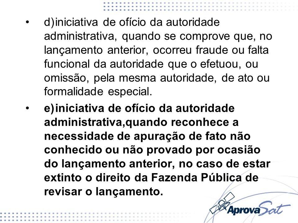 d) iniciativa de ofício da autoridade administrativa, quando se comprove que, no lançamento anterior, ocorreu fraude ou falta funcional da autoridade que o efetuou, ou omissão, pela mesma autoridade, de ato ou formalidade especial.