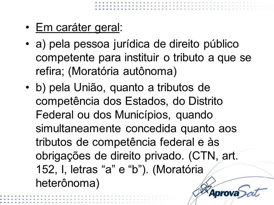 Em caráter geral:a) pela pessoa jurídica de direito público competente para instituir o tributo a que se refira; (Moratória autônoma)
