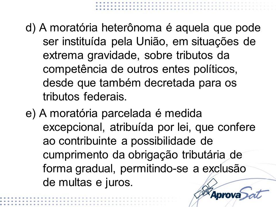 d) A moratória heterônoma é aquela que pode ser instituída pela União, em situações de extrema gravidade, sobre tributos da competência de outros entes políticos, desde que também decretada para os tributos federais.