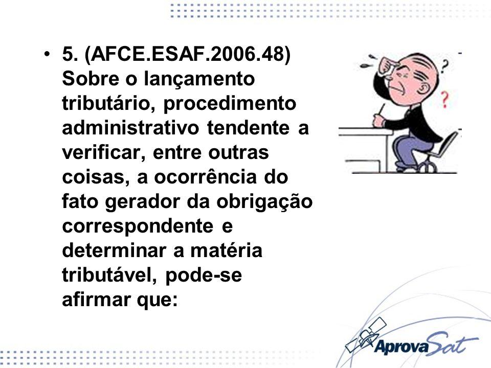 5. (AFCE.ESAF.2006.48) Sobre o lançamento tributário, procedimento administrativo tendente a verificar, entre outras coisas, a ocorrência do fato gerador da obrigação correspondente e determinar a matéria tributável, pode-se afirmar que: