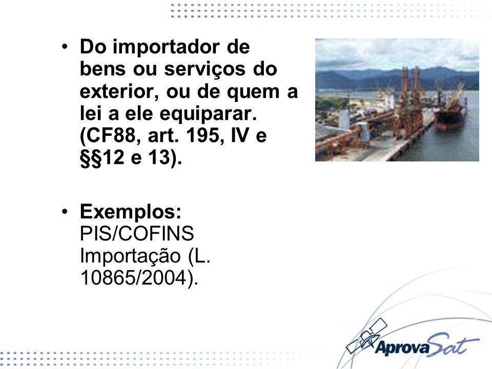 Do importador de bens ou serviços do exterior, ou de quem a lei a ele equiparar. (CF88, art. 195, IV e §§12 e 13).