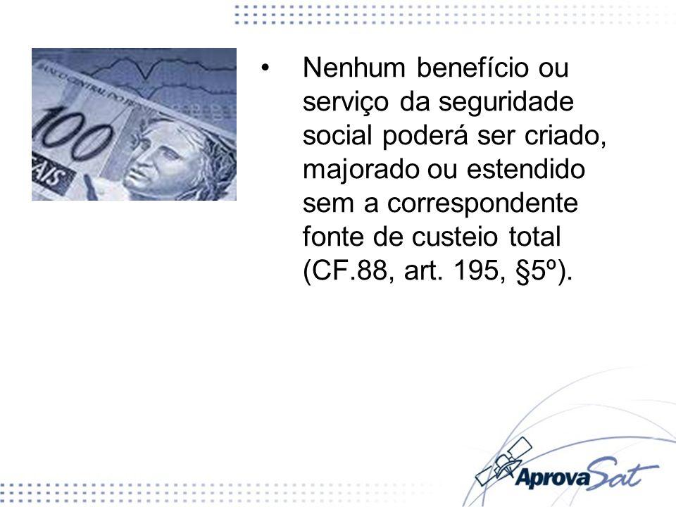 Nenhum benefício ou serviço da seguridade social poderá ser criado, majorado ou estendido sem a correspondente fonte de custeio total (CF.88, art.
