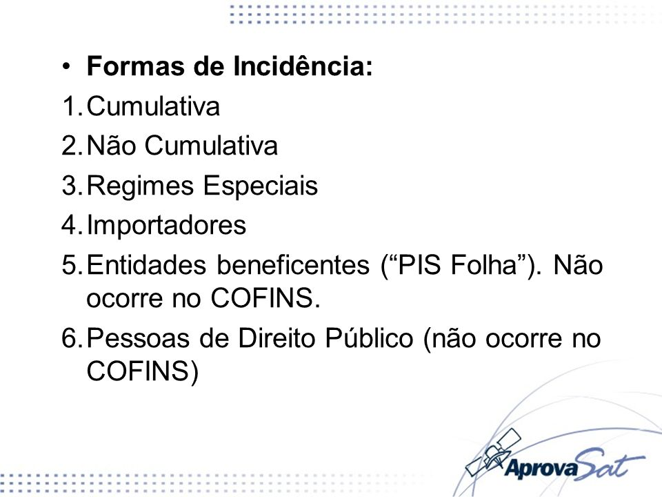Formas de Incidência: Cumulativa. Não Cumulativa. Regimes Especiais. Importadores. Entidades beneficentes ( PIS Folha ). Não ocorre no COFINS.