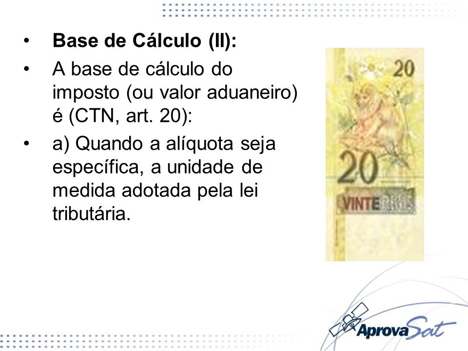 A base de cálculo do imposto (ou valor aduaneiro) é (CTN, art. 20):
