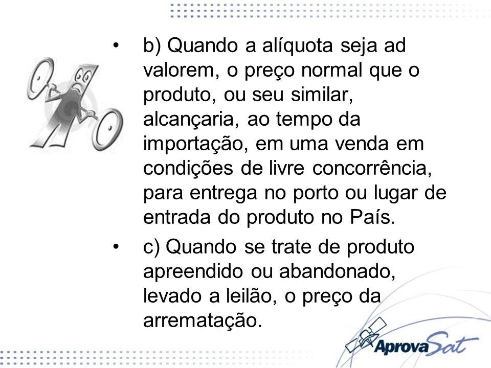 b) Quando a alíquota seja ad valorem, o preço normal que o produto, ou seu similar, alcançaria, ao tempo da importação, em uma venda em condições de livre concorrência, para entrega no porto ou lugar de entrada do produto no País.