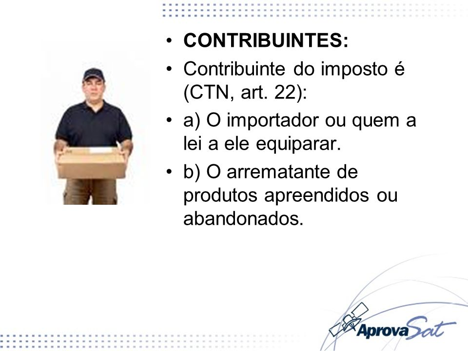 CONTRIBUINTES: Contribuinte do imposto é (CTN, art. 22): a) O importador ou quem a lei a ele equiparar.